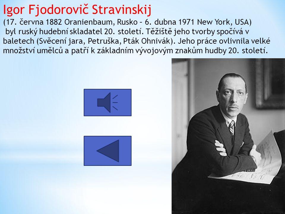 Igor Fjodorovič Stravinskij (17. června 1882 Oranienbaum, Rusko – 6. dubna 1971 New York, USA) byl ruský hudební skladatel 20. století. Těžiště jeho t