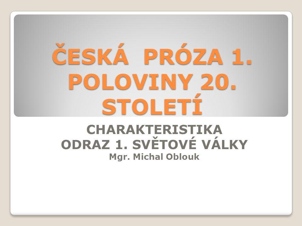 ČESKÁ PRÓZA 1. POLOVINY 20. STOLETÍ CHARAKTERISTIKA ODRAZ 1. SVĚTOVÉ VÁLKY Mgr. Michal Oblouk