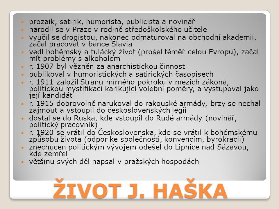 ŽIVOT J. HAŠKA prozaik, satirik, humorista, publicista a novinář narodil se v Praze v rodině středoškolského učitele vyučil se drogistou, nakonec odma