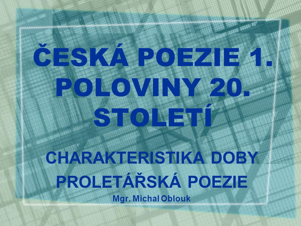 ČESKÁ POEZIE 1. POLOVINY 20. STOLETÍ CHARAKTERISTIKA DOBY PROLETÁŘSKÁ POEZIE Mgr. Michal Oblouk