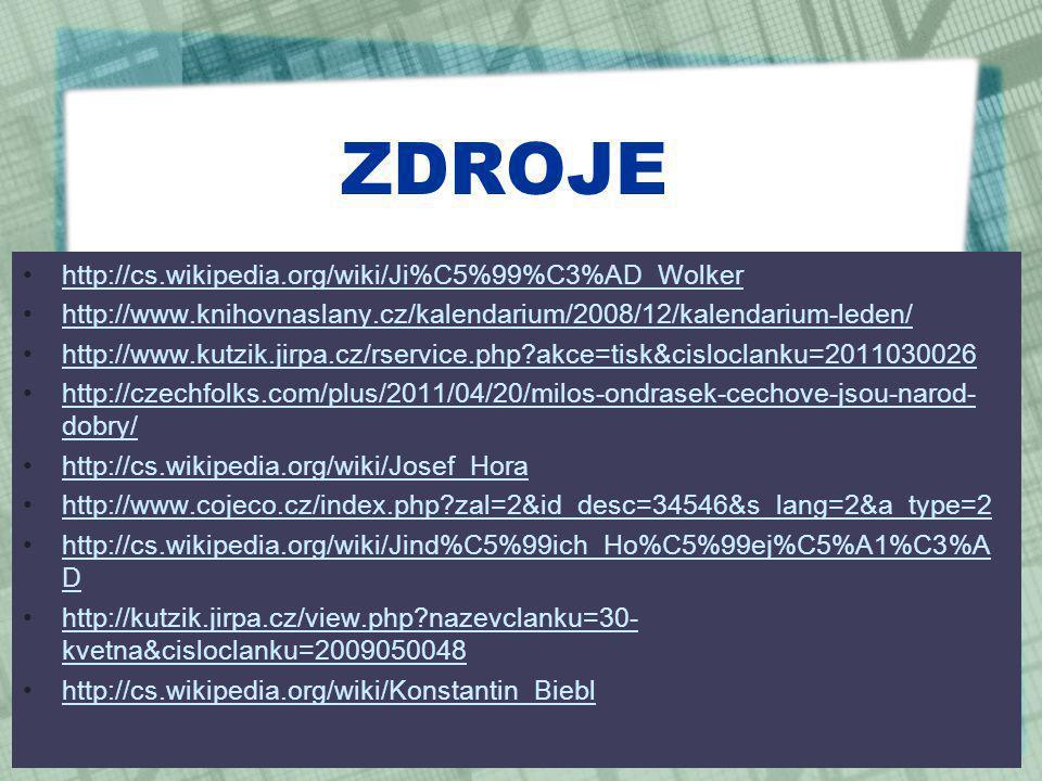 ZDROJE http://cs.wikipedia.org/wiki/Ji%C5%99%C3%AD_Wolker http://www.knihovnaslany.cz/kalendarium/2008/12/kalendarium-leden/ http://www.kutzik.jirpa.cz/rservice.php?akce=tisk&cisloclanku=2011030026 http://czechfolks.com/plus/2011/04/20/milos-ondrasek-cechove-jsou-narod- dobry/http://czechfolks.com/plus/2011/04/20/milos-ondrasek-cechove-jsou-narod- dobry/ http://cs.wikipedia.org/wiki/Josef_Hora http://www.cojeco.cz/index.php?zal=2&id_desc=34546&s_lang=2&a_type=2 http://cs.wikipedia.org/wiki/Jind%C5%99ich_Ho%C5%99ej%C5%A1%C3%A Dhttp://cs.wikipedia.org/wiki/Jind%C5%99ich_Ho%C5%99ej%C5%A1%C3%A D http://kutzik.jirpa.cz/view.php?nazevclanku=30- kvetna&cisloclanku=2009050048http://kutzik.jirpa.cz/view.php?nazevclanku=30- kvetna&cisloclanku=2009050048 http://cs.wikipedia.org/wiki/Konstantin_Biebl