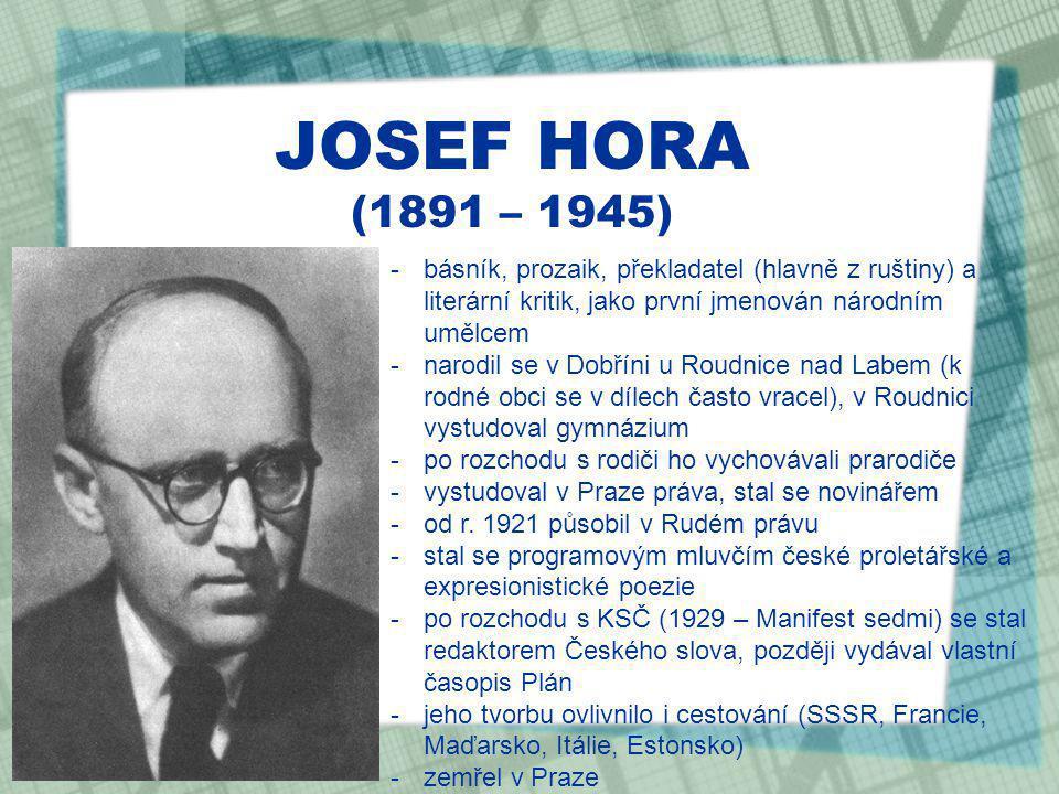 JOSEF HORA (1891 – 1945) -básník, prozaik, překladatel (hlavně z ruštiny) a literární kritik, jako první jmenován národním umělcem -narodil se v Dobříni u Roudnice nad Labem (k rodné obci se v dílech často vracel), v Roudnici vystudoval gymnázium -po rozchodu s rodiči ho vychovávali prarodiče -vystudoval v Praze práva, stal se novinářem -od r.