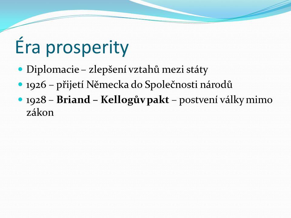Éra prosperity Diplomacie – zlepšení vztahů mezi státy 1926 – přijetí Německa do Společnosti národů 1928 – Briand – Kellogův pakt – postvení války mimo zákon