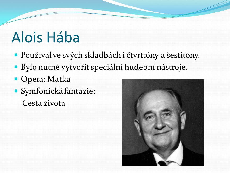 Alois Hába Používal ve svých skladbách i čtvrttóny a šestitóny. Bylo nutné vytvořit speciální hudební nástroje. Opera: Matka Symfonická fantazie: Cest