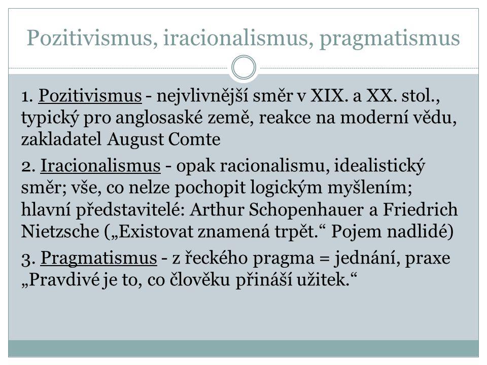 Pozitivismus, iracionalismus, pragmatismus 1. Pozitivismus - nejvlivnější směr v XIX. a XX. stol., typický pro anglosaské země, reakce na moderní vědu