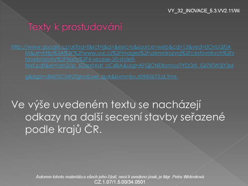 http://www.google.cz/url sa=t&rct=j&q=&esrc=s&source=web&cd=13&ved=0CHUQFjA M&url=http%3A%2F%2Fwww.uur.cz%2Fimages%2Fuzemnirozvoj%2Fcestovniruch%2Fs tavebnislohy%2Ftexty%2F6-secese-20-stoleti- text.pdf&ei=HzH2Up_6DIextAat_oC4BA&usg=AFQjCNEXomoyTlYDGrS_lQl78TW3jY3s6 g&sig2=uBkST0CN92TgHoEuwI_zpA&bvm=bv.60983673,d.Yms Ve výše uvedeném textu se nacházejí odkazy na další secesní stavby seřazené podle krajů ČR.