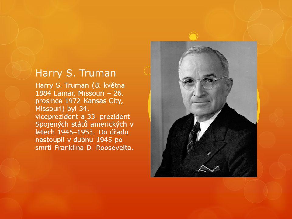Harry S. Truman Harry S. Truman (8. května 1884 Lamar, Missouri – 26. prosince 1972 Kansas City, Missouri) byl 34. viceprezident a 33. prezident Spoje