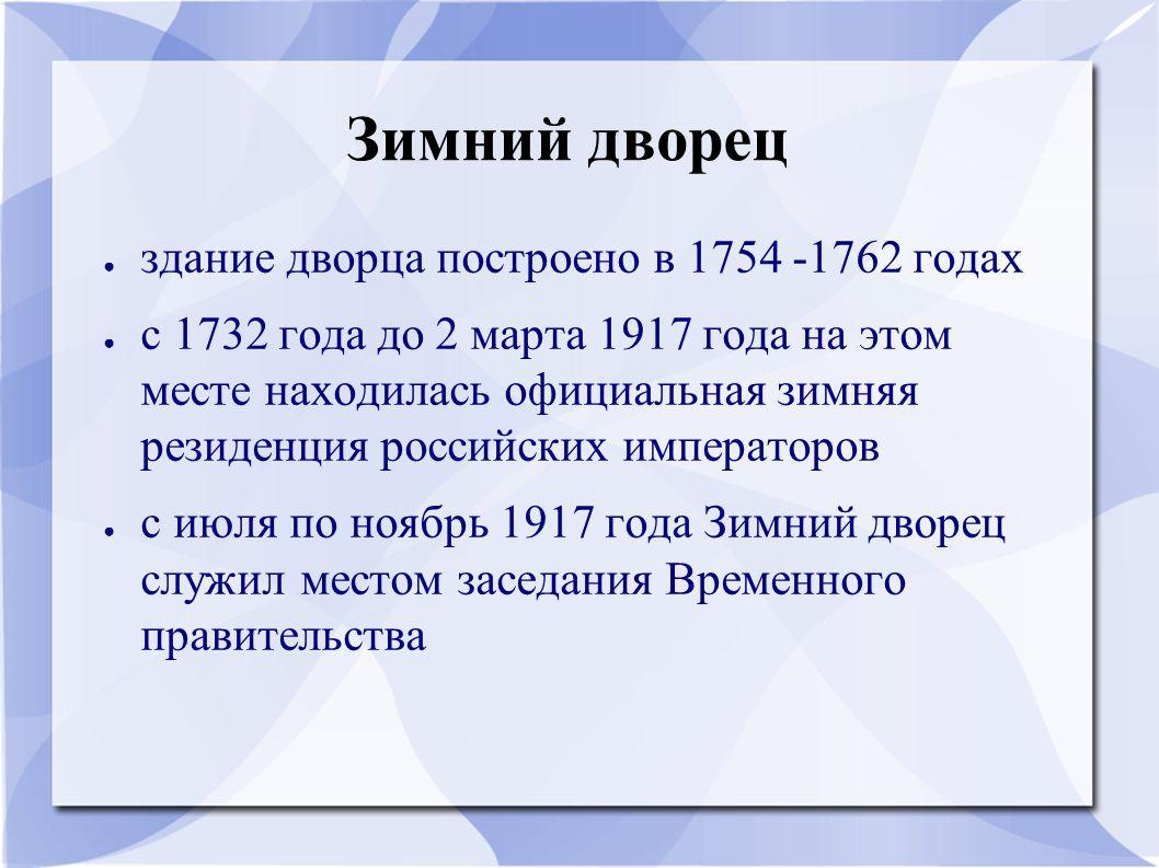 ● здание дворца построено в 1754 -1762 годах ● с 1732 года до 2 марта 1917 года на этом месте находилась официальная зимняя резиденция российских императоров ● с июля по ноябрь 1917 года Зимний дворец служил местом заседания Временного правительства