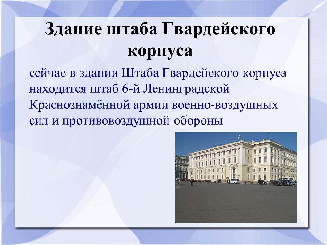 Здание штаба Гвардейского корпуса сейчас в здании Штаба Гвардейского корпуса находится штаб 6-й Ленинградской Краснознамённой армии военно-воздушных сил и противовоздушной обороны