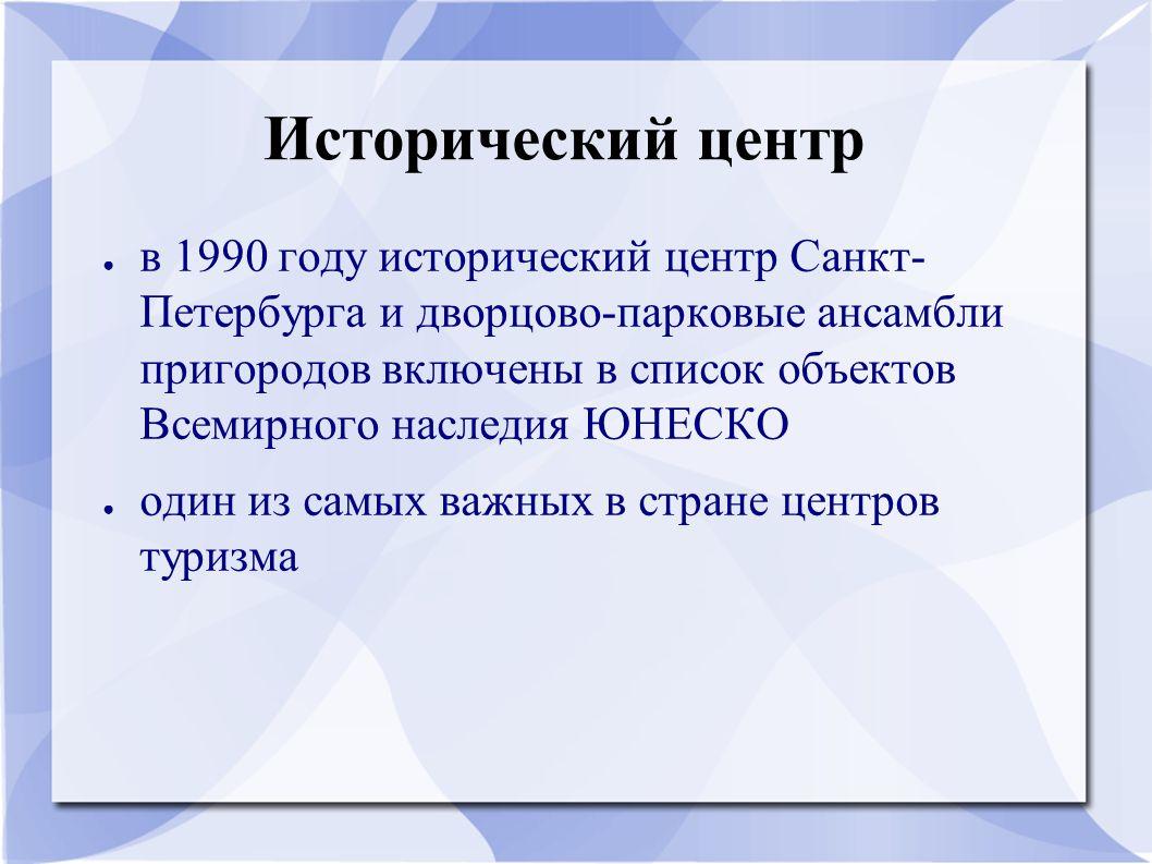 Исторический центр ● в 1990 году исторический центр Санкт- Петербурга и дворцово-парковые ансамбли пригородов включены в список объектов Всемирного наследия ЮНЕСКО ● один из самых важных в стране центров туризма