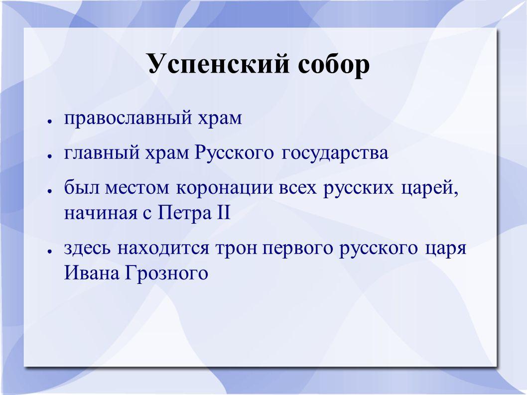 Успенский собор ● православный храм ● главный храм Русского государства ● был местом коронации всех русских царей, начиная с Петра II ● здесь находитс