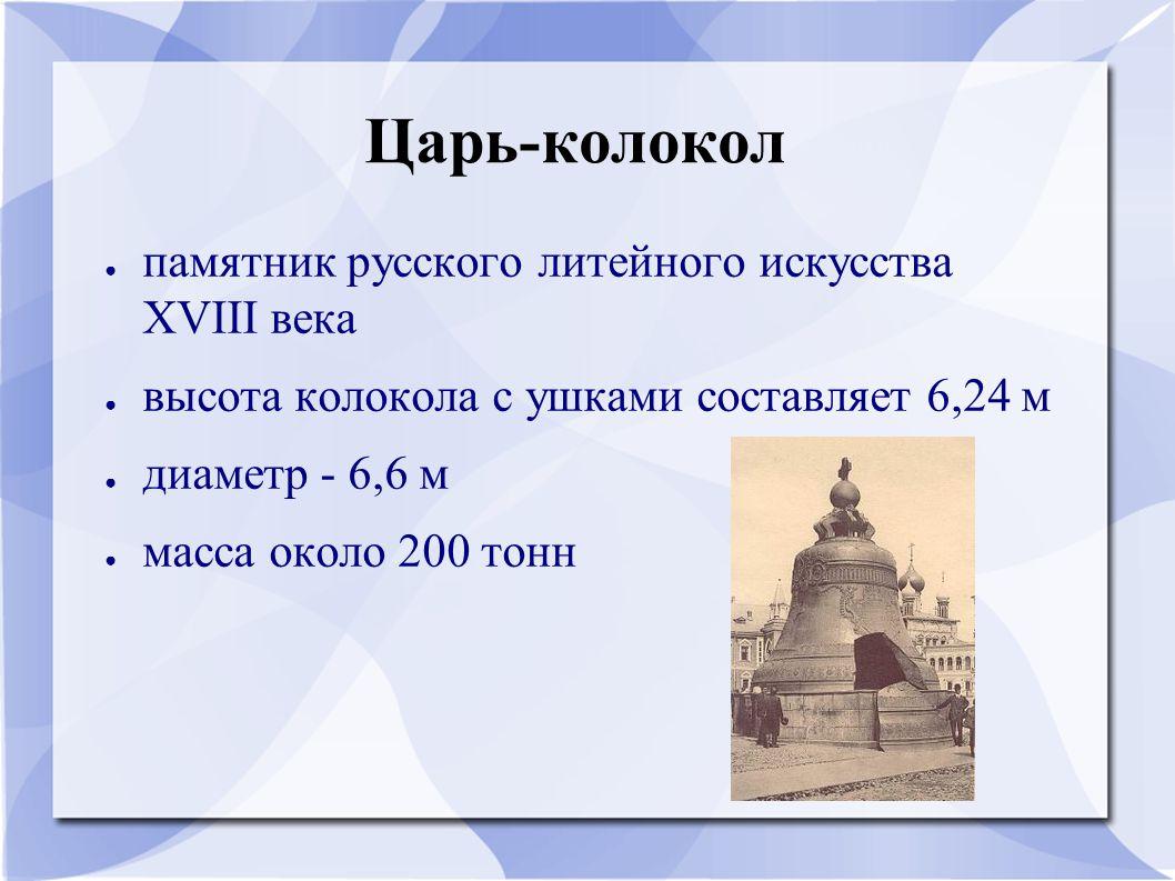 Царь-колокол ● памятник русского литейного искусства XVIII века ● высота колокола с ушками составляет 6,24 м ● диаметр - 6,6 м ● масса около 200 тонн