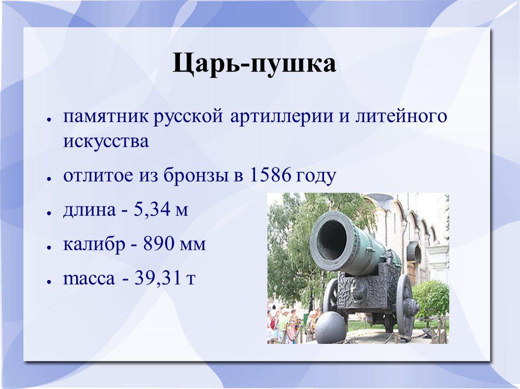 Царь-пушка ● памятник русской артиллерии и литейного искусства ● отлитое из бронзы в 1586 году ● длина - 5,34 м ● калибр - 890 мм ● mасса - 39,31 т