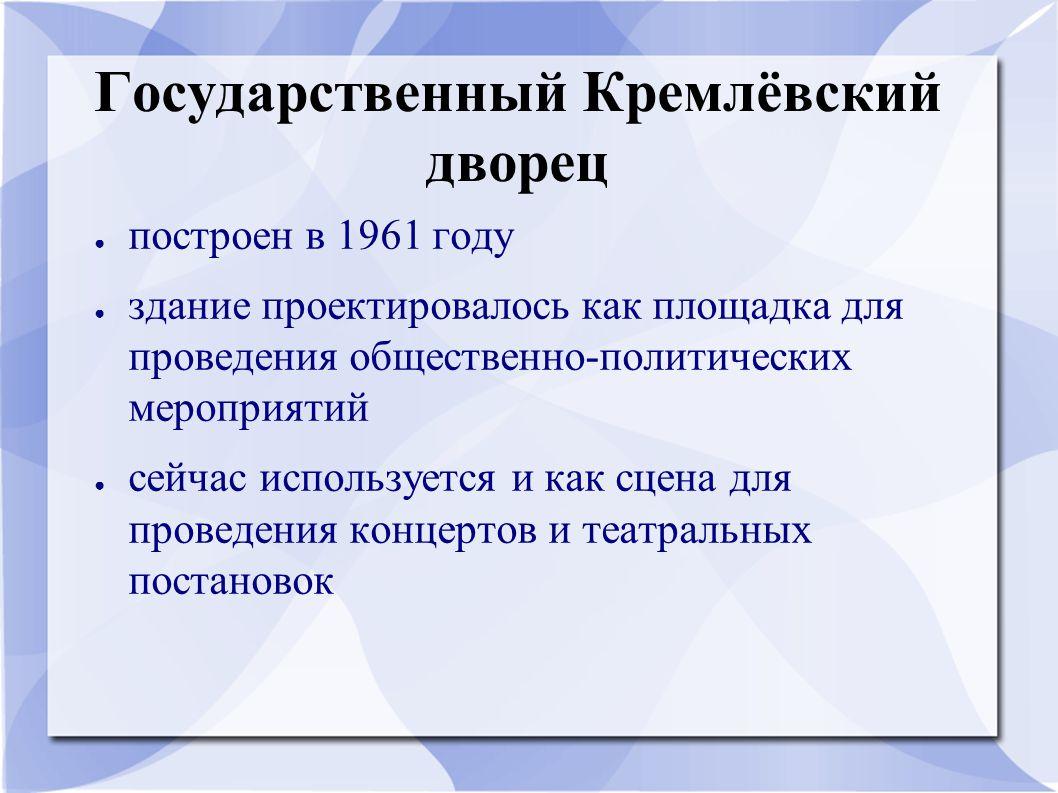 Государственный Кремлёвский дворец ● построен в 1961 году ● здание проектировалось как площадка для проведения общественно-политических мероприятий ● сейчас используется и как сцена для проведения концертов и театральных постановок