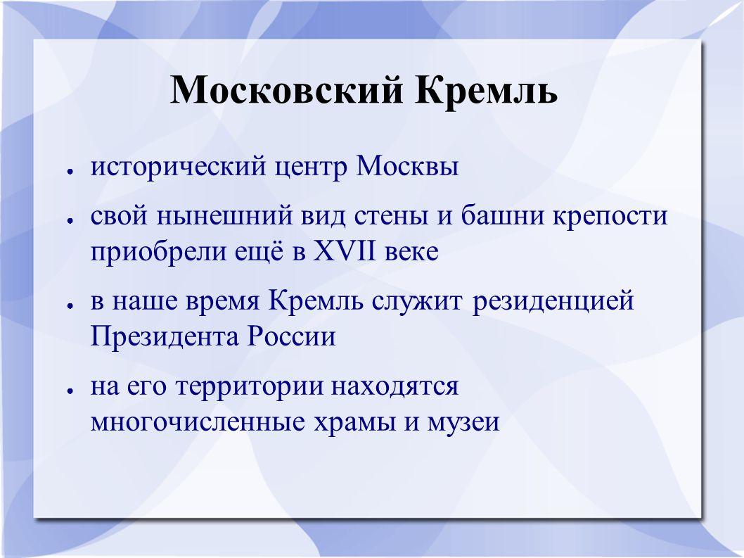 Московский Кремль ● исторический центр Москвы ● свой нынешний вид стены и башни крепости приобрели ещё в XVII веке ● в наше время Кремль служит резиденцией Президента России ● на его территории находятся многочисленные храмы и музеи