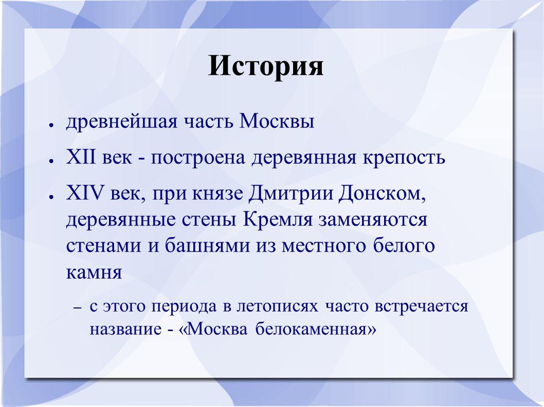 История ● древнейшая часть Москвы ● XII век - построена деревянная крепость ● XIV век, при князе Дмитрии Донском, деревянные стены Кремля заменяются с