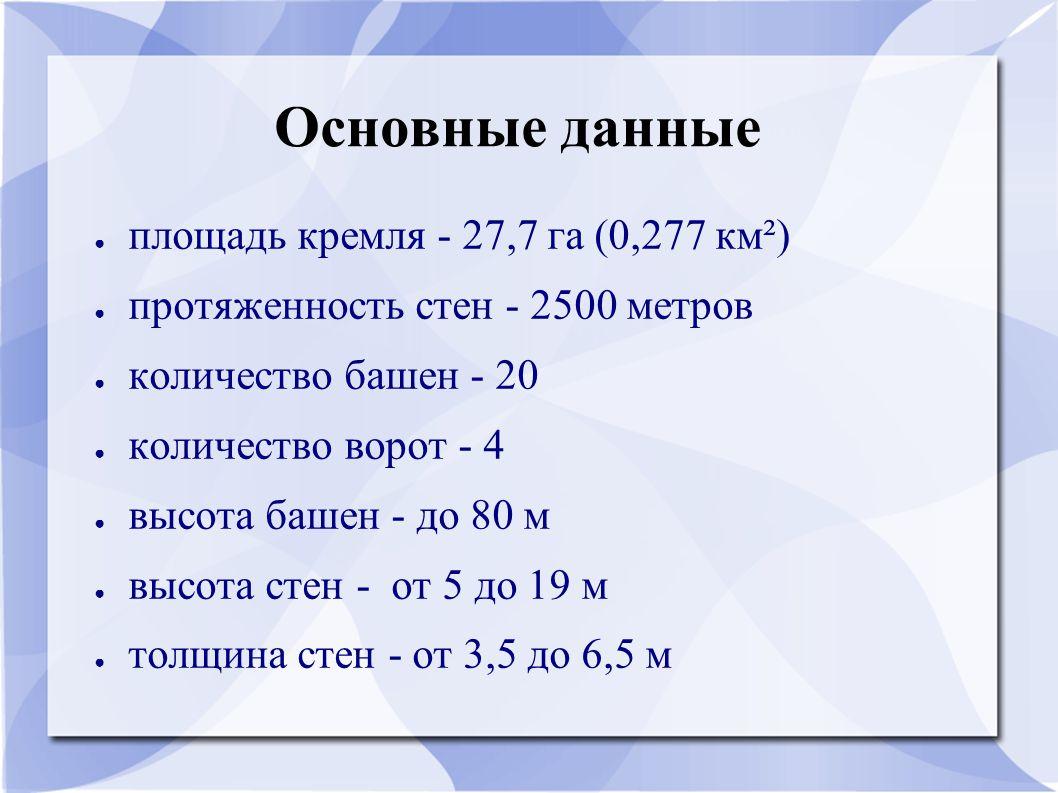 Основные данные ● площадь кремля - 27,7 га (0,277 км²) ● протяженность стен - 2500 метров ● количество башен - 20 ● количество ворот - 4 ● высота башен - до 80 м ● высота стен - от 5 до 19 м ● толщина стен - от 3,5 до 6,5 м