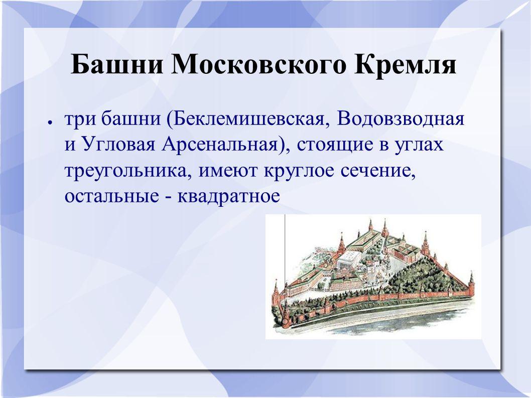 Башни Московского Кремля ● три башни (Беклемишевская, Водовзводная и Угловая Арсенальная), стоящие в углах треугольника, имеют круглое сечение, остальные - квадратное