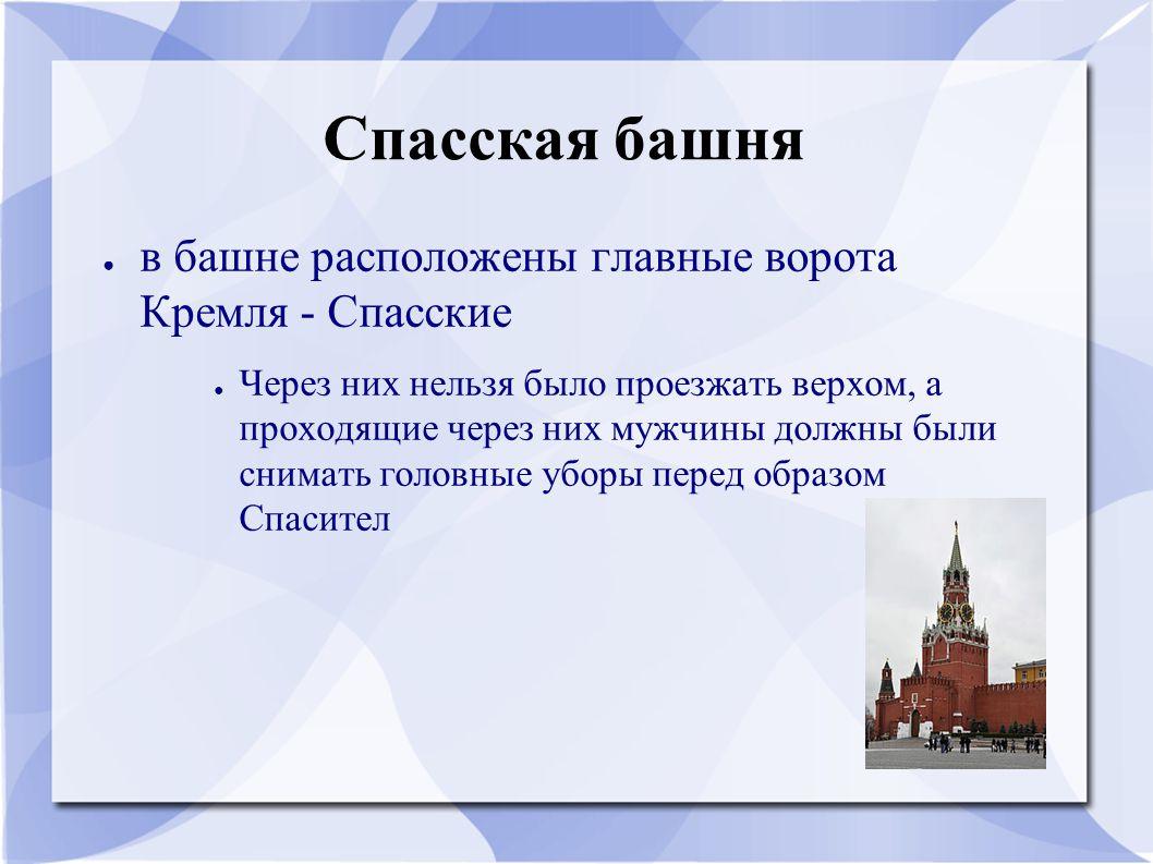 Спасская башня ● в башне расположены главные ворота Кремля - Спасские ● Через них нельзя было проезжать верхом, а проходящие через них мужчины должны были снимать головные уборы перед образом Спасител