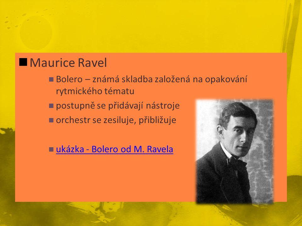 Maurice Ravel Bolero – známá skladba založená na opakování rytmického tématu postupně se přidávají nástroje orchestr se zesiluje, přibližuje ukázka - Bolero od M.