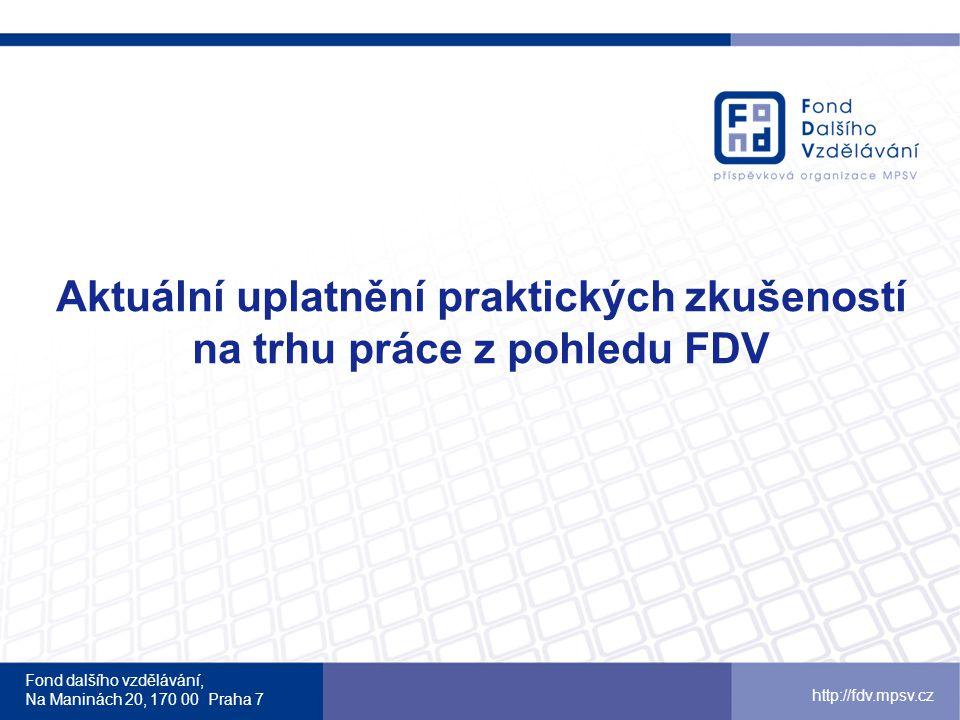 Fond dalšího vzdělávání, Na Maninách 20, 170 00 Praha 7 http://fdv.mpsv.cz Aktuální uplatnění praktických zkušeností na trhu práce z pohledu FDV Nic se neuplatňuje na trhu práce více než praktické zkušenosti … proto FDV přináší nové nástroje a možnosti jak takové zkušenosti získat ( např.