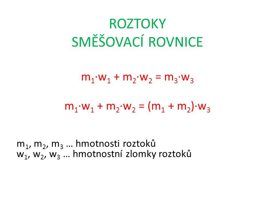 ROZTOKY SMĚŠOVACÍ ROVNICE m 1 ∙w 1 + m 2 ∙w 2 = m 3 ∙w 3 m 1 ∙w 1 + m 2 ∙w 2 = (m 1 + m 2 )∙w 3 m 1, m 2, m 3 … hmotnosti roztoků w 1, w 2, w 3 … hmot