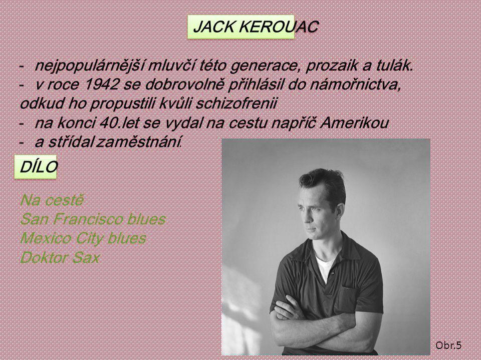 JACK KEROUAC -nejpopulárnější mluvčí této generace, prozaik a tulák. -v roce 1942 se dobrovolně přihlásil do námořnictva, odkud ho propustili kvůli sc