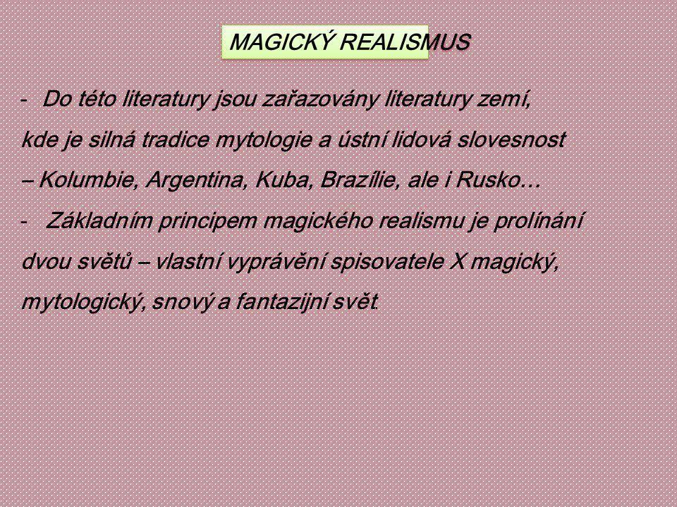 MAGICKÝ REALISMUS -Do této literatury jsou zařazovány literatury zemí, kde je silná tradice mytologie a ústní lidová slovesnost – Kolumbie, Argentina, Kuba, Brazílie, ale i Rusko… -Základním principem magického realismu je prolínání dvou světů – vlastní vyprávění spisovatele X magický, mytologický, snový a fantazijní svět.