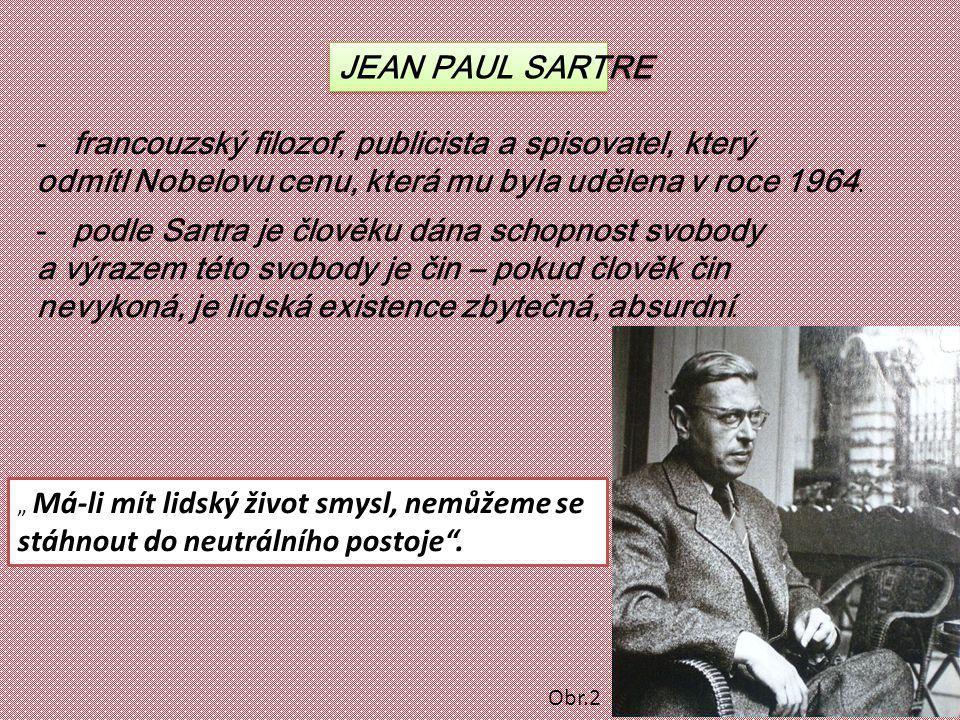 JEAN PAUL SARTRE -francouzský filozof, publicista a spisovatel, který odmítl Nobelovu cenu, která mu byla udělena v roce 1964. -podle Sartra je člověk