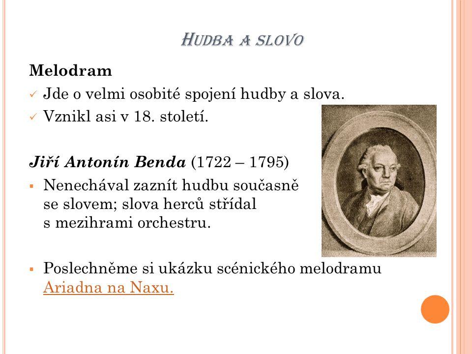 H UDBA A SLOVO Melodram Jde o velmi osobité spojení hudby a slova. Vznikl asi v 18. století. Jiří Antonín Benda (1722 – 1795)  Nenechával zaznít hudb