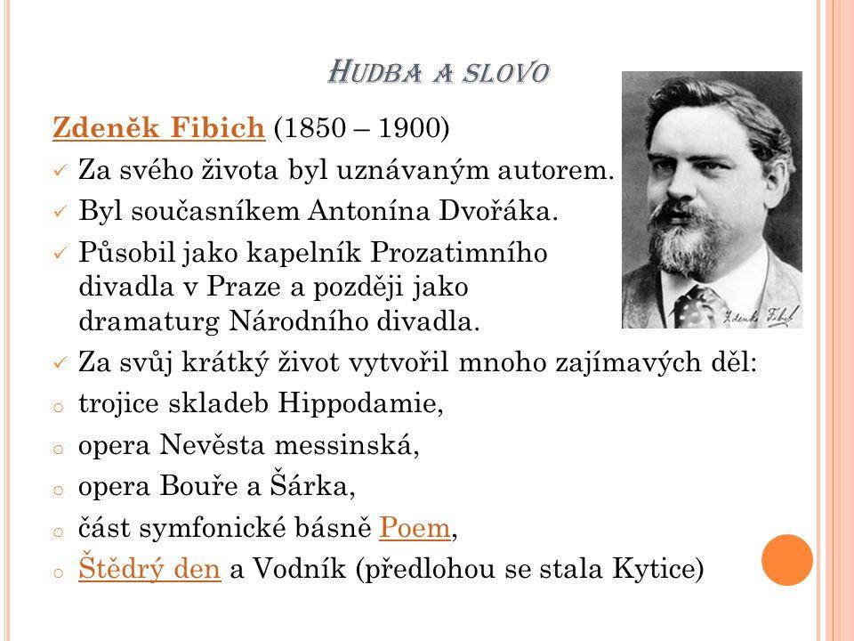H UDBA A SLOVO Zdeněk Fibich Zdeněk Fibich (1850 – 1900) Za svého života byl uznávaným autorem. Byl současníkem Antonína Dvořáka. Působil jako kapelní