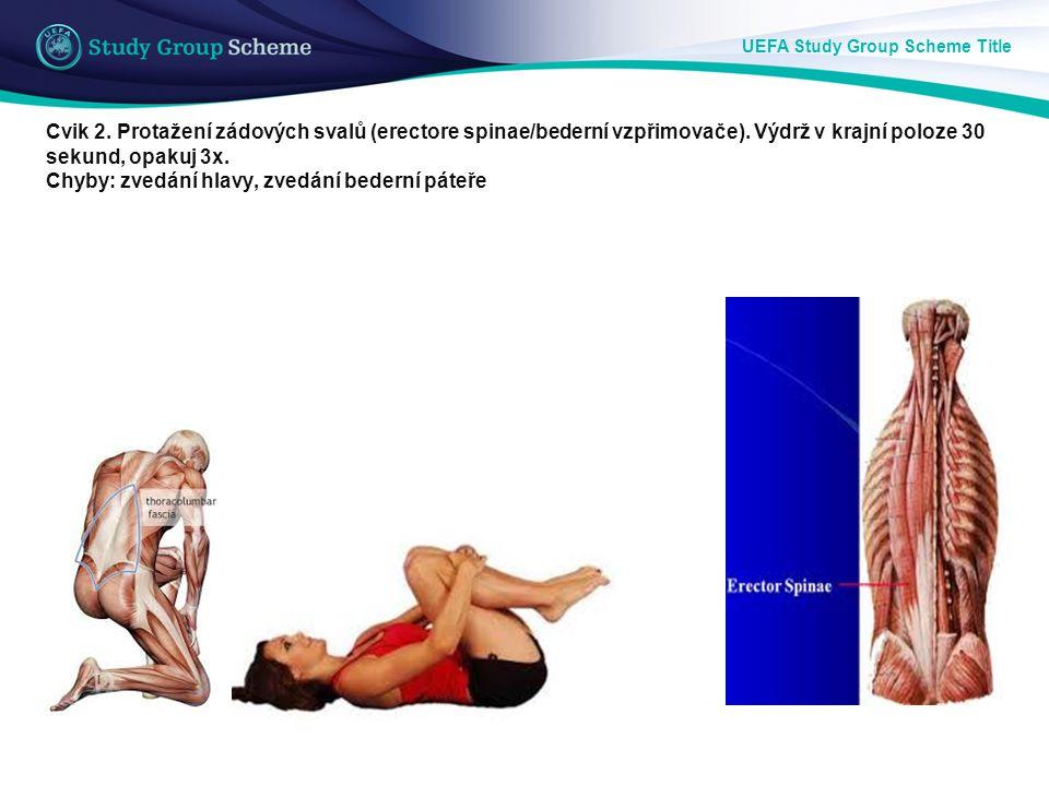 UEFA Study Group Scheme Title Cvik 2. Protažení zádových svalů (erectore spinae/bederní vzpřimovače). Výdrž v krajní poloze 30 sekund, opakuj 3x. Chyb