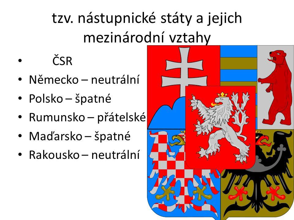 tzv. nástupnické státy a jejich mezinárodní vztahy ČSR Německo – neutrální Polsko – špatné Rumunsko – přátelské Maďarsko – špatné Rakousko – neutrální