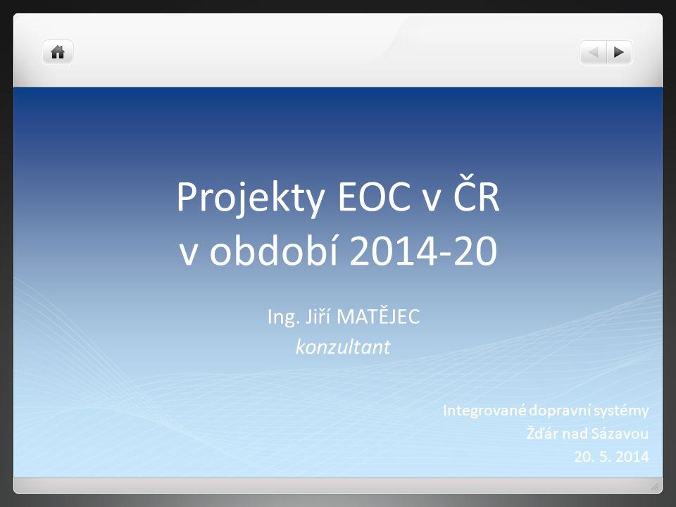 Projekty EOC v ČR v období 2014-20 Ing. Jiří MATĚJEC konzultant Integrované dopravní systémy Žďár nad Sázavou 20. 5. 2014