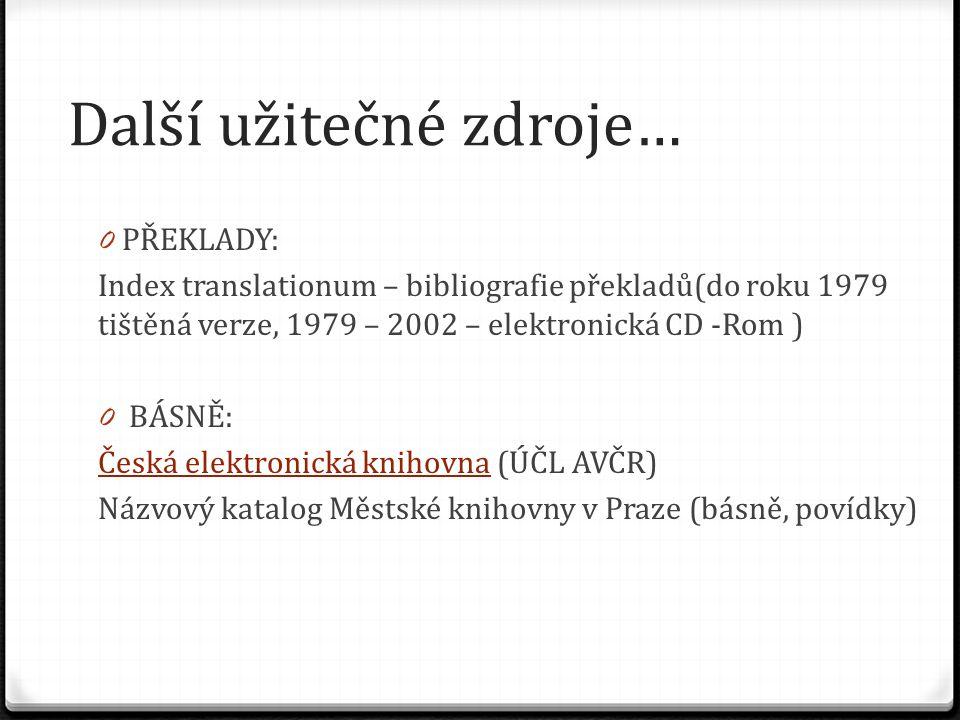 Další užitečné zdroje… 0 PŘEKLADY: Index translationum – bibliografie překladů(do roku 1979 tištěná verze, 1979 – 2002 – elektronická CD -Rom ) 0 BÁSN