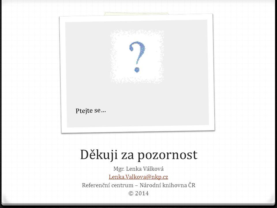 Děkuji za pozornost Mgr. Lenka Válková Lenka.Valkova@nkp.cz Referen č ní centrum – Národní knihovna Č R © 2014 Ptejte se…