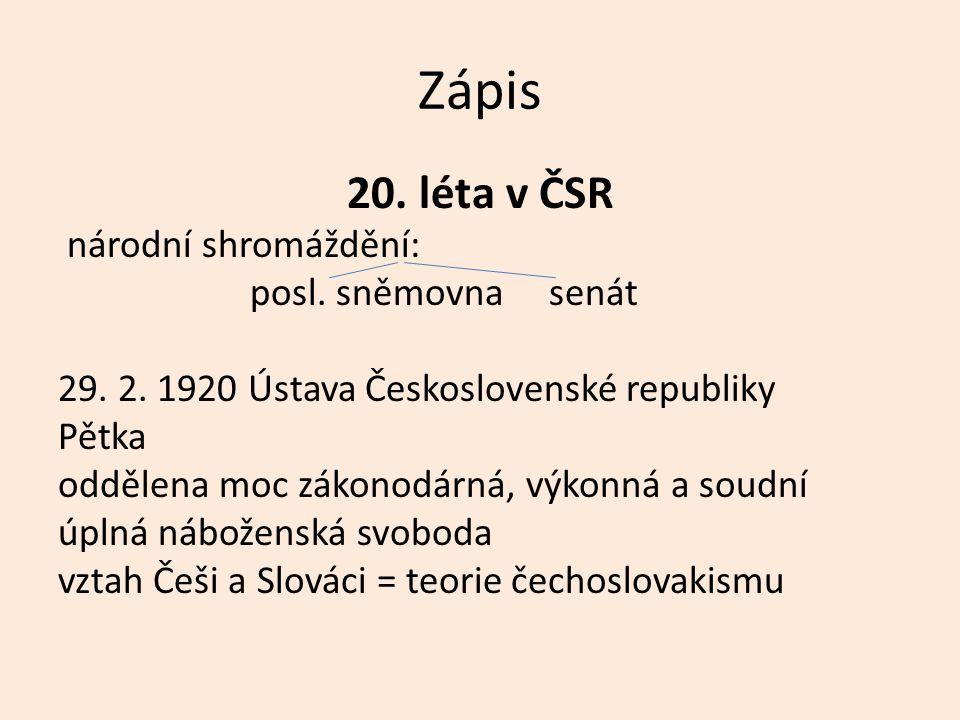 Zápis 20. léta v ČSR národní shromáždění: posl. sněmovna senát 29. 2. 1920 Ústava Československé republiky Pětka oddělena moc zákonodárná, výkonná a s
