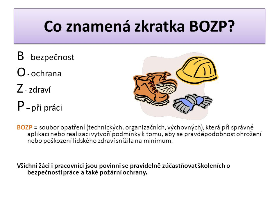 Co znamená zkratka BOZP? B – bezpečnost O - ochrana Z - zdraví P – při práci BOZP = soubor opatření (technických, organizačních, výchovných), která př
