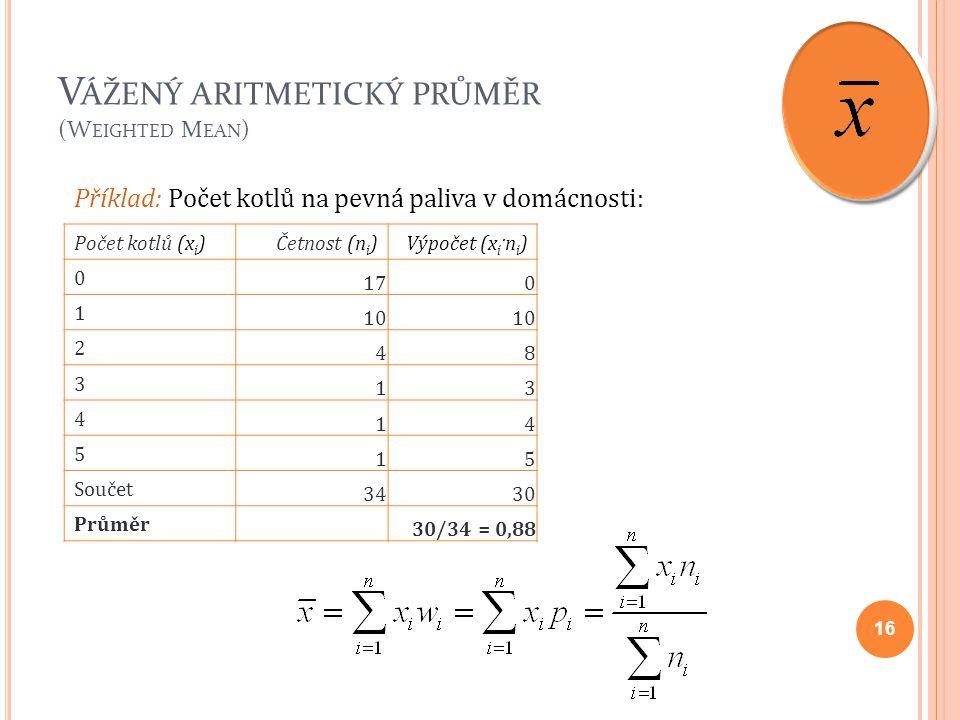 V ÁŽENÝ ARITMETICKÝ PRŮMĚR (W EIGHTED M EAN ) 16 Příklad: Počet kotlů na pevná paliva v domácnosti: Počet kotlů (x i )Četnost (n i )Výpočet (x i ·n i