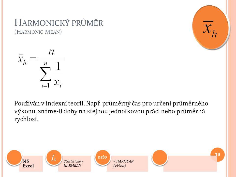H ARMONICKÝ PRŮMĚR (H ARMONIC M EAN ) Používán v indexní teorii. Např. průměrný čas pro určení průměrného výkonu, známe-li doby na stejnou jednotkovou
