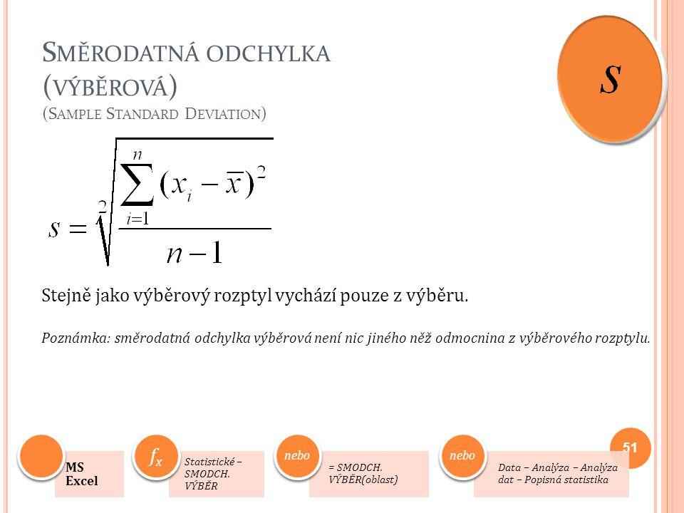 S MĚRODATNÁ ODCHYLKA ( VÝBĚROVÁ ) (S AMPLE S TANDARD D EVIATION ) Stejně jako výběrový rozptyl vychází pouze z výběru. Poznámka: směrodatná odchylka v