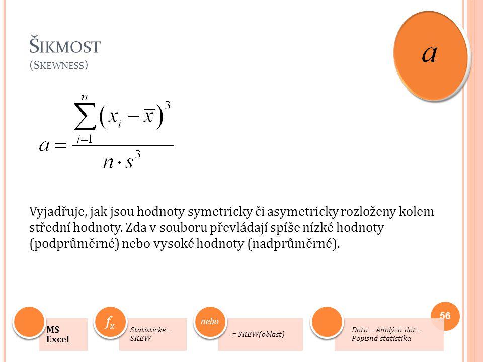 Š IKMOST (S KEWNESS ) Vyjadřuje, jak jsou hodnoty symetricky či asymetricky rozloženy kolem střední hodnoty. Zda v souboru převládají spíše nízké hodn