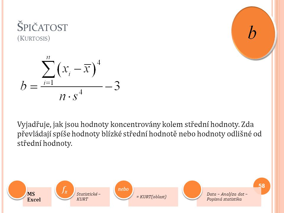 Š PIČATOST (K URTOSIS ) Vyjadřuje, jak jsou hodnoty koncentrovány kolem střední hodnoty. Zda převládají spíše hodnoty blízké střední hodnotě nebo hodn