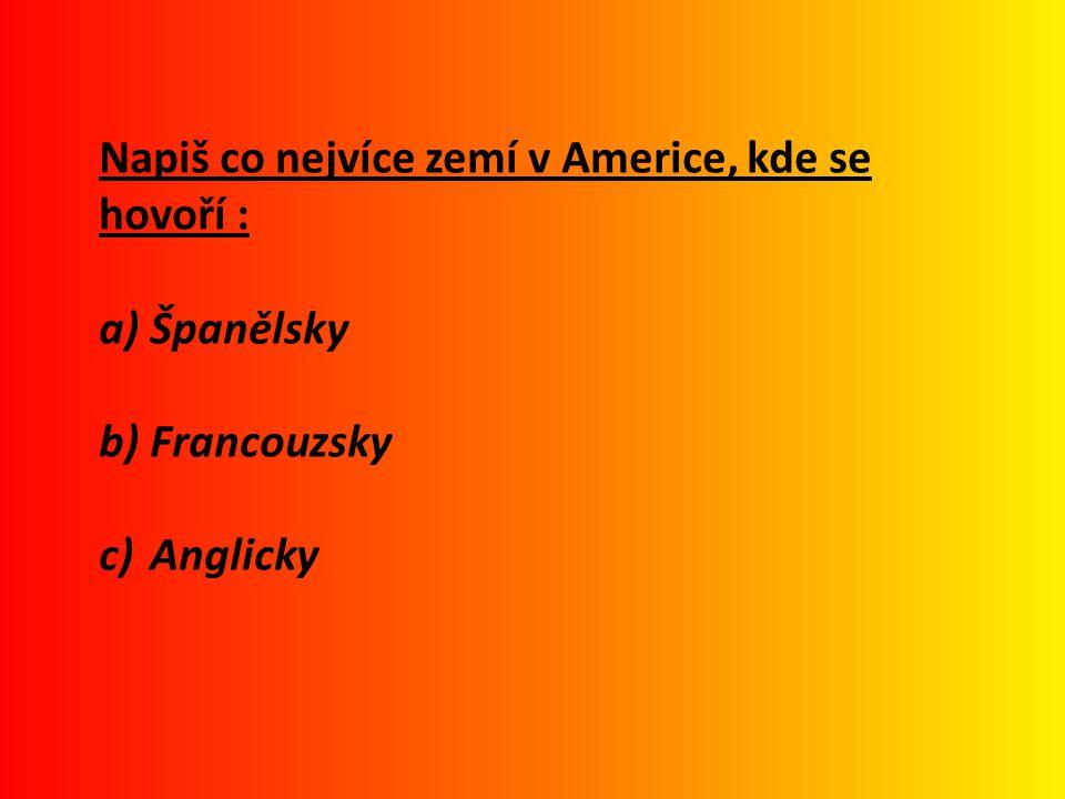 Napiš co nejvíce zemí v Americe, kde se hovoří : a) Španělsky b) Francouzsky c) Anglicky