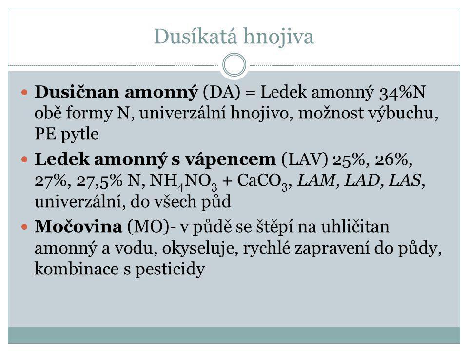 Dusíkatá hnojiva Dusičnan amonný (DA) = Ledek amonný 34%N obě formy N, univerzální hnojivo, možnost výbuchu, PE pytle Ledek amonný s vápencem (LAV) 25%, 26%, 27%, 27,5% N, NH 4 NO 3 + CaCO 3, LAM, LAD, LAS, univerzální, do všech půd Močovina (MO)- v půdě se štěpí na uhličitan amonný a vodu, okyseluje, rychlé zapravení do půdy, kombinace s pesticidy
