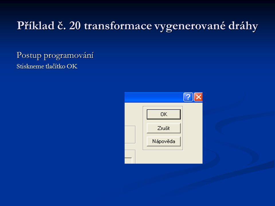Příklad č. 20 transformace vygenerované dráhy Postup programování Stiskneme tlačítko OK