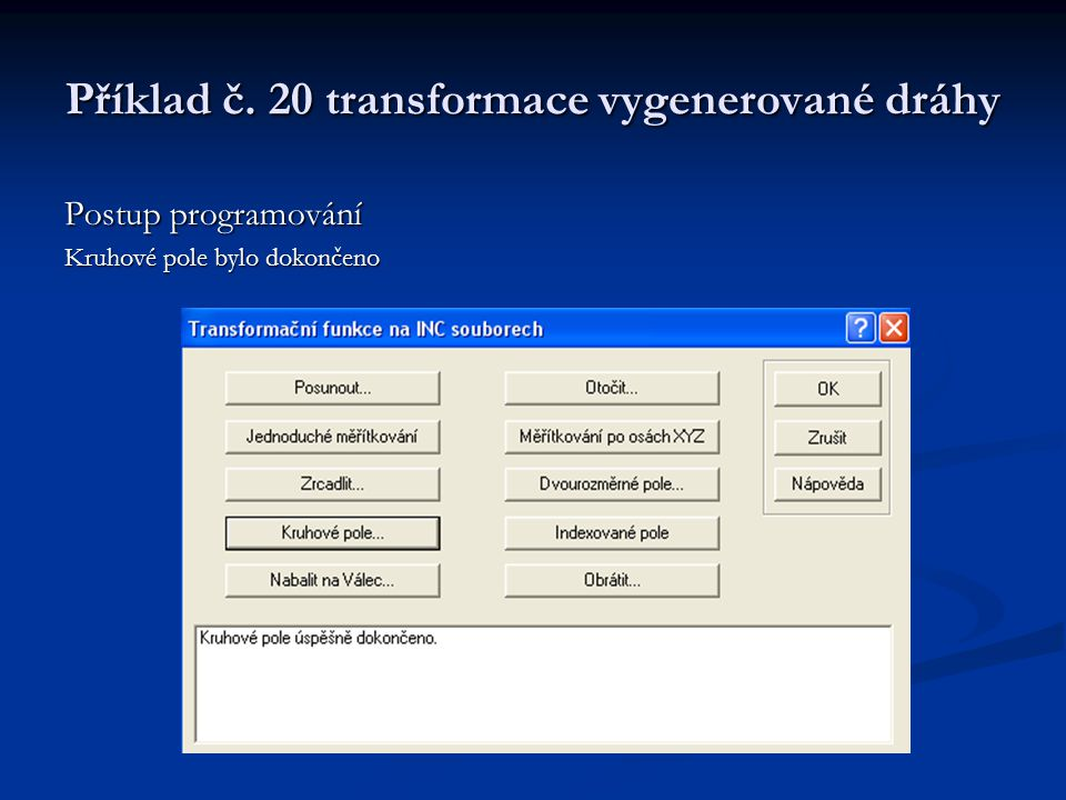 Příklad č. 20 transformace vygenerované dráhy Postup programování Kruhové pole bylo dokončeno