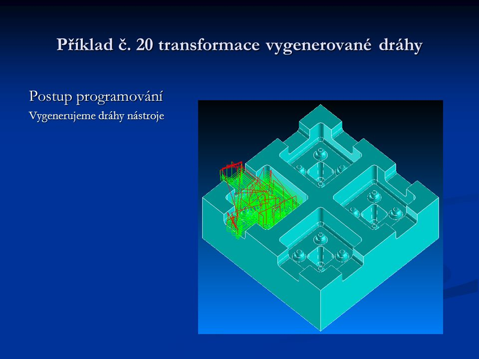 Příklad č. 20 transformace vygenerované dráhy Postup programování Vygenerujeme dráhy nástroje