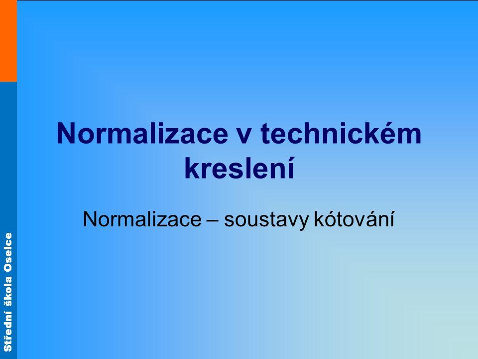 Střední škola Oselce Normalizace v technickém kreslení Normalizace – soustavy kótování