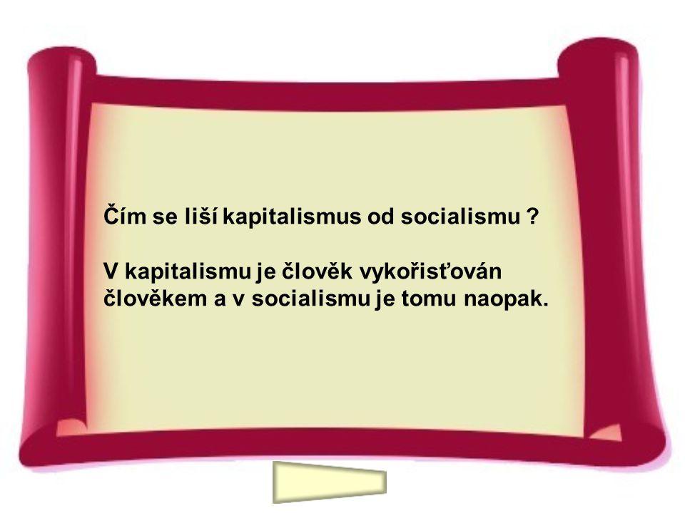 Čím se liší kapitalismus od socialismu ? V kapitalismu je člověk vykořisťován člověkem a v socialismu je tomu naopak.